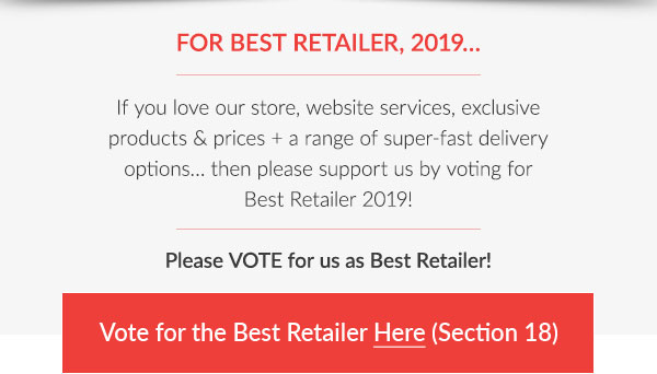 FOR BEST RETAILER, 2019…  If you love our store, website services, exclusive products & prices + a range of super-fast delivery options… then please support us by voting for Best Retailer 2019!  Please VOTE for us as Best Retailer!