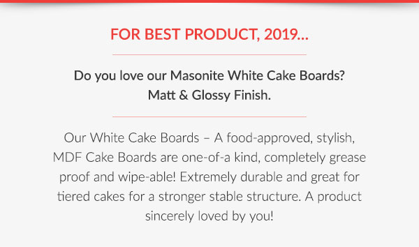 FOR BEST PRODUCT, 2019…  Do you love our Masonite White Cake Boards? Matt & Glossy Finish.  Our White Cake Boards – A food-approved, stylish, MDF Cake Boards are one-of-a kind, completely grease proof and wipe-able! Extremely durable and great for tiered cakes for a stronger stable structure. A product sincerely loved by you!