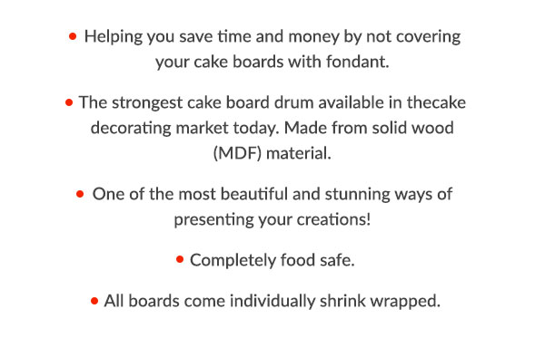 helping you save time and money by not covering your cake boards with fondant. the strongest cake board drum available in the cake decorating market today. Made from solid wood (MDF) material. one of the most beautiful and stunning ways of presenting your creations! completely food safe. all boards come individually shrink wrapped.