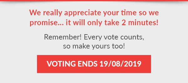 We really appreciate your time so we promise… it will only take 2 minutes!  Remember! Every vote counts, so make yours too! :) Link here  Voting Ends 19/08/209